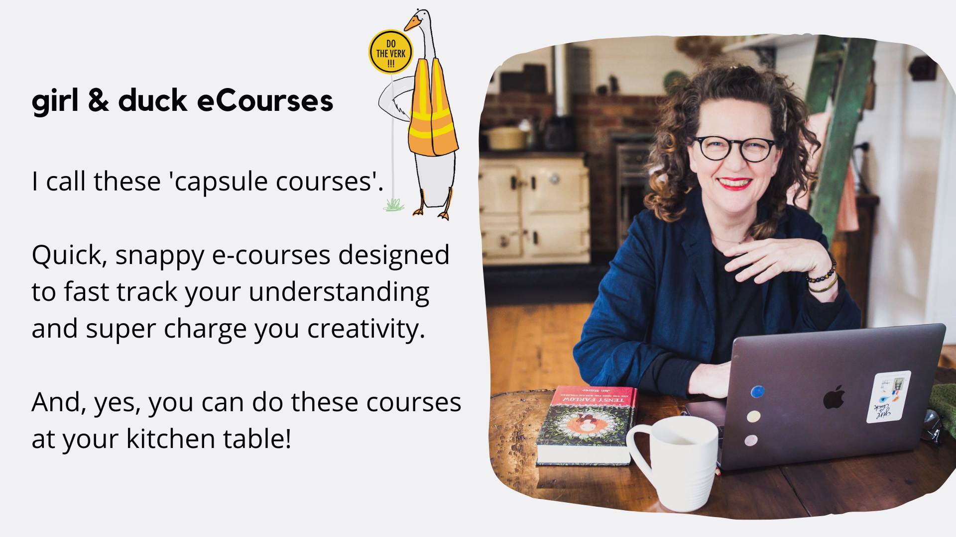 girl & duck eCourses I call these 'capsule courses'. Quick, snappy e-courses designed to fast track your understanding and super charge you creativity. And, yes, you can do these courses at your kitchen table!