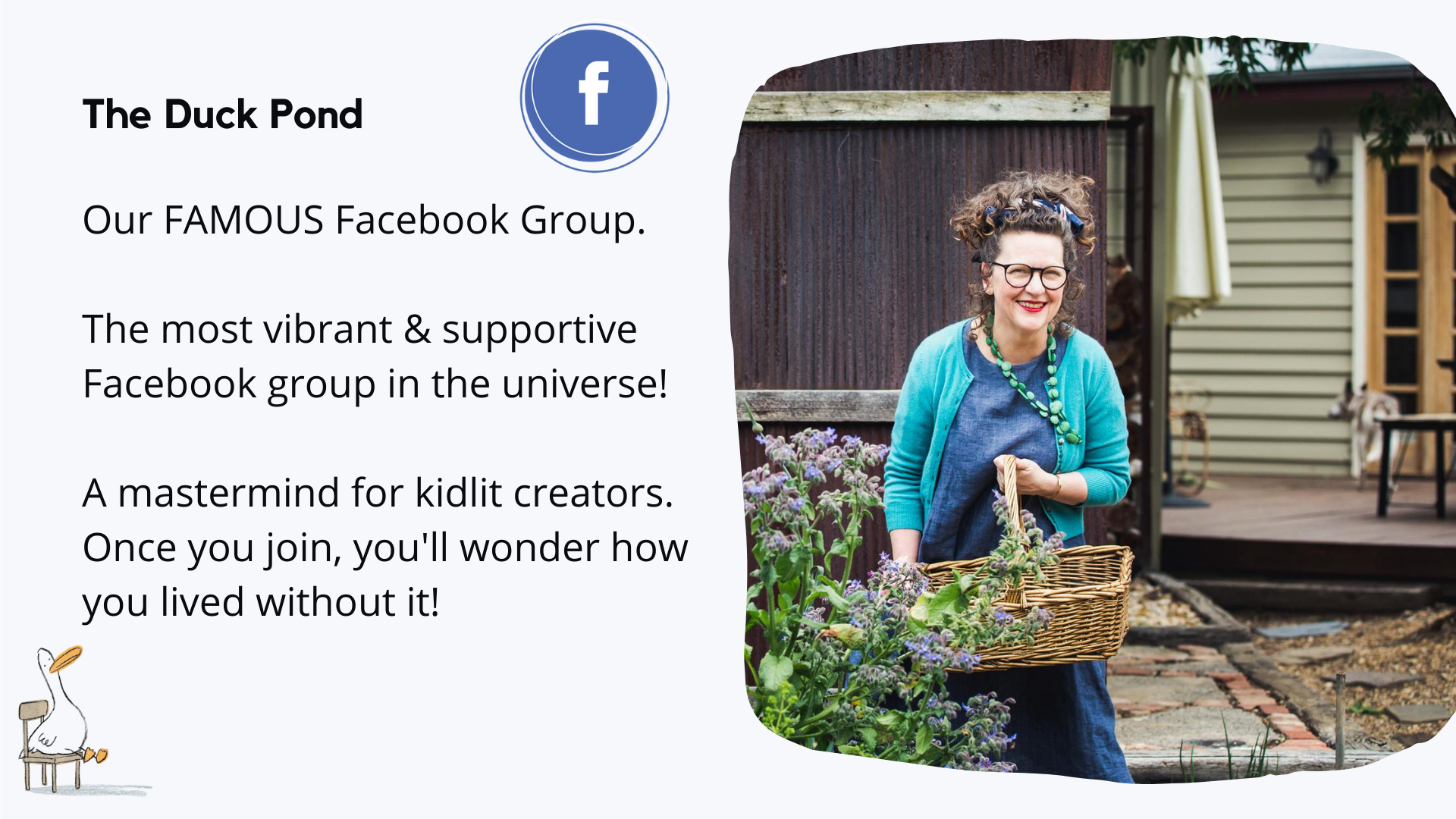 The Duck Pond Our FAMOUS Facebook Group. The most vibrant & supportive Facebook group in the universe! A mastermind for kidlit creators. Once you join, you'll wonder how you lived without it!